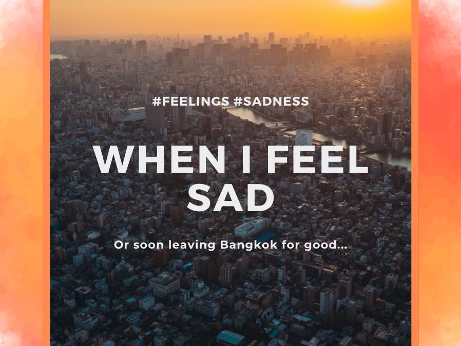 When I feel sad. Or, leaving Bangkok for good.